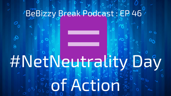#NetNeutrality Day of Action : BeBizzy Break Podcast EP:46