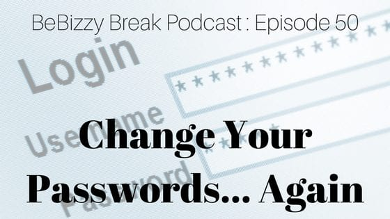 Change Your Passwords… Again : BeBizzy Break Podcast Episode 50
