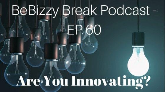 Are You Innovating? BeBizzy Break Podcast EP: 60