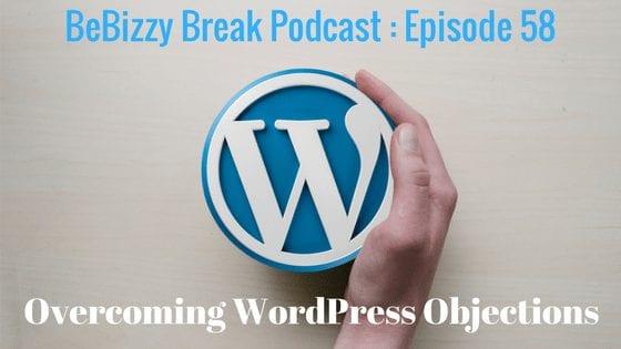 Overcoming WordPress Objections – BeBizzy Break Podcast : Episode 58